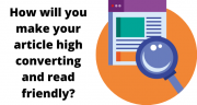 How will you make your article high converting and read friendly?