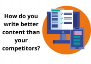 How do you write better content than your competitors ?